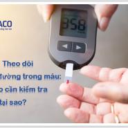 Theo dõi lượng đường trong máu: Khi nào cần kiểm tra và tại sao